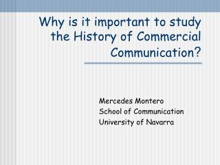 Why is it important to study the History of Commercial Communication
