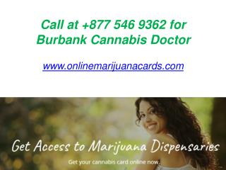 Call at  877 546 9362 for Burbank Cannabis Doctor - www.onlinemarijuanacards.com