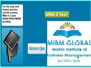 For the easy and instant solution call the number MBA in 2 year 96909-00054-MIBM GLOBAL