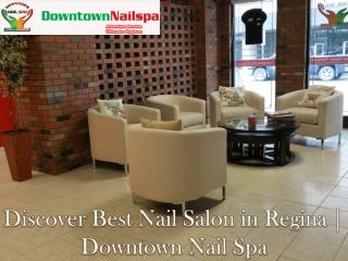 Discover Best Nail Salon in Regina | Downtown Nail Spa