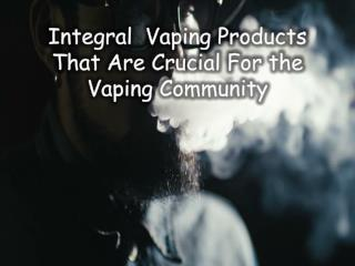 Integral  Vaping Products That Are Crucial For the Vaping Community