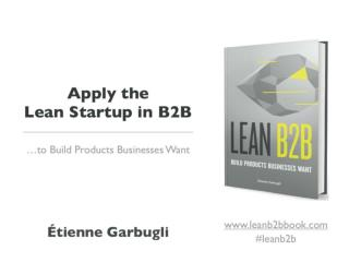 Apply the Lean Startup in B2B to Build Products Businesses Want (Course slides)