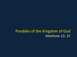 Parables of the Kingdom of God Matthew 13; 25