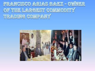 Owner of the Largest Commodity Trading Company - Francisco Arias Baez