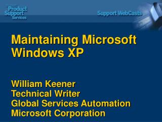 Maintaining Microsoft Windows XP William Keener Technical Writer Global Services Automation Microsoft Corporation