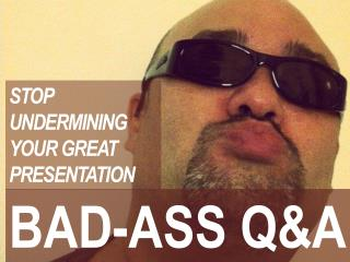 Bad Ass Q&A - stop undermining your presentation