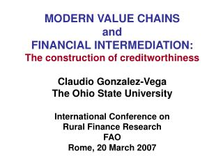 MODERN VALUE CHAINS  and  FINANCIAL INTERMEDIATION: The construction of creditworthiness Claudio Gonzalez-Vega The Ohio