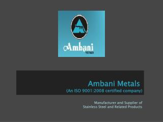 Ambani Metsals - Manufacturer and Supplier of Stainless Stee