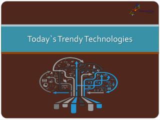 Today`s Trendy IT Technologies