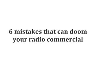 6 mistakes that can doom your radio commercial.