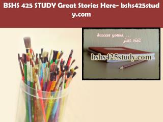 BSHS 425 STUDY Great Stories Here/bshs425study.com