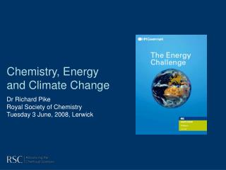 Chemistry, Energy and Climate Change Dr Richard Pike Royal Society of Chemistry Tuesday 3 June, 2008, Lerwick