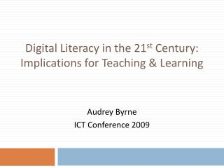 Digital Literacy in the 21 st  Century: Implications for Teaching & Learning