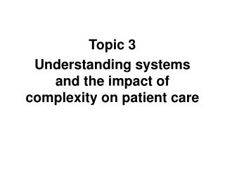 Topic 3 Understanding systems and the impact of complexity on patient care
