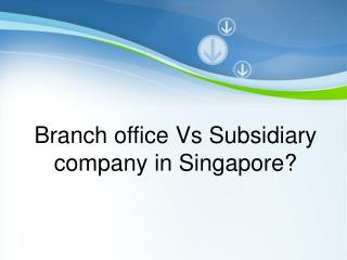 Branch office Vs Subsidiary company in Singapore?