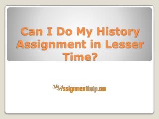 Can I Do My History Assignment in Lesser Time?