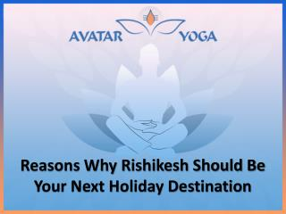 Reasons Why Rishikesh Should Be Your Next Holiday Destination