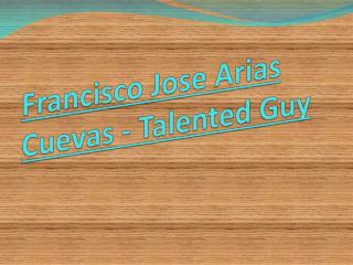 Francisco Jose Arias Cuevas - Talented guy