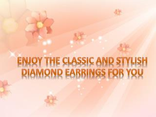 Enjoy the Classic and Stylish Diamond Earrings for You