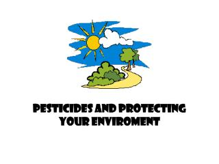 PESTICIDES AND PROTECTING YOUR ENVIROMENT