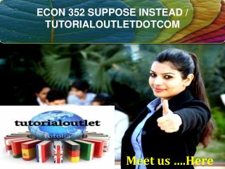 ECON 352 SUPPOSE INSTEAD / TUTORIALOUTLETDOTCOM