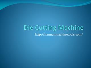 Die Cutting Machine-harmanmachinetools.com- Envelop Punching Machine- Edge Squaring Machine- Corrugation Machine.pptx