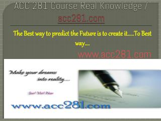ACC 281 Course Real Knowledge / acc281.com