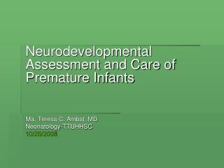 Neurodevelopmental Assessment and Care of Premature Infants 	Ma. Teresa C. Ambat, MD 	Neonatology-TTUHHSC 10/28/2008
