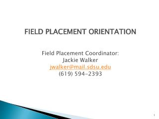 FIELD PLACEMENT ORIENTATION Field Placement Coordinator: Jackie Walker jwalker@mail.sdsu.edu (619) 594-2393