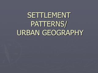 SETTLEMENT PATTERNS/  URBAN GEOGRAPHY