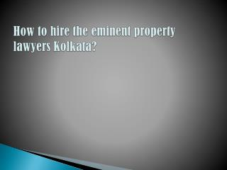 How to hire the eminent property lawyers Kolkata?