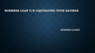 Business Loan v/s Liquidating Your Savings