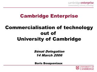 Cambridge Enterprise  Commercialisation of technology out of  University of Cambridge   S nat Delegation 14 March 2006