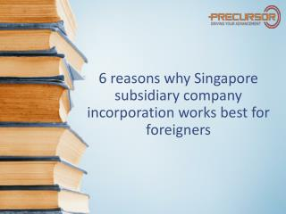 6 reasons why Singapore subsidiary company incorporation is best for foreigners