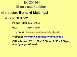 ECON 304   Money and Banking Instructor: Bernard Malamud Office: BEH 502 Phone 702 895  3294 Fax:      895   1354 Email: