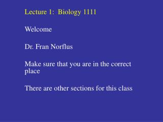 Lecture 1:  Biology 1111 Welcome Dr. Fran Norflus Make sure that you are in the correct place There are other sections f
