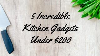5 Incredible Kitchen Gadgets Under $200