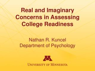 Real and Imaginary Concerns in Assessing College Readiness Nathan R. Kuncel Department of Psychology