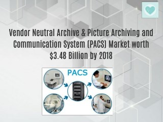 Vendor Neutral Archive & Picture Archiving and Communication System (PACS) Market worth $3.48 Billion by 2018