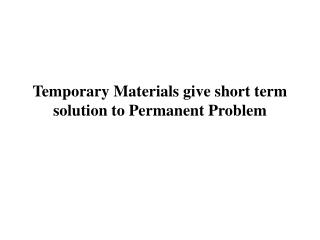 Temporary Materials give short term solution to Permanent Problem