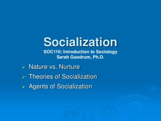 Socialization SOC110: Introduction to Sociology Sarah Goodrum, Ph.D.