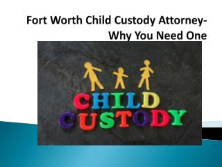 Fort Worth Child Custody Attorney-  Why You Need One