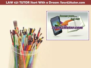 LAW 421 TUTOR Start With a Dream /law421tutor.com