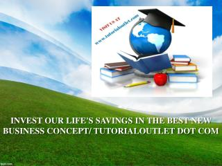 INVEST OUR LIFE'S SAVINGS IN THE BEST NEW BUSINESS CONCEPT/ TUTORIALOUTLET DOT COM