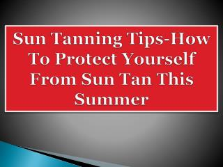 Sun Tanning Tips-How To Protect Yourself From Sun Tan This Summer