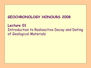 GEOCHRONOLOGY HONOURS 2008  Lecture 01 Introduction to Radioactive Decay and Dating of Geological Materials