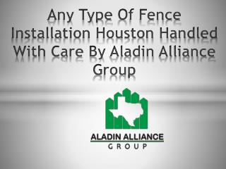 Any Type Of Fence Installation Houston Handled With Care By Aladin Alliance Group