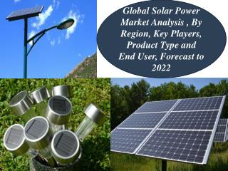 Global Solar Power Market Analysis , By Region, Key Players, Product Type and End User, Forecast to 2022