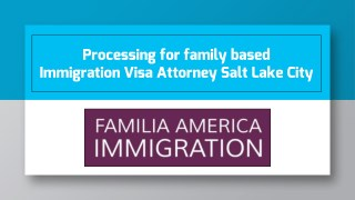 Processing for family based Immigration Visa Attorney Salt Lake City