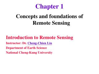 Concepts and foundations of  Remote Sensing  Introduction to Remote Sensing Instructor: Dr. Cheng-Chien Liu Department o